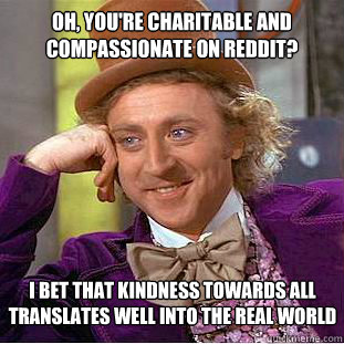 Oh, you're charitable and compassionate on reddit? I bet that kindness towards all translates well into the real world - Oh, you're charitable and compassionate on reddit? I bet that kindness towards all translates well into the real world  Condescending Wonka