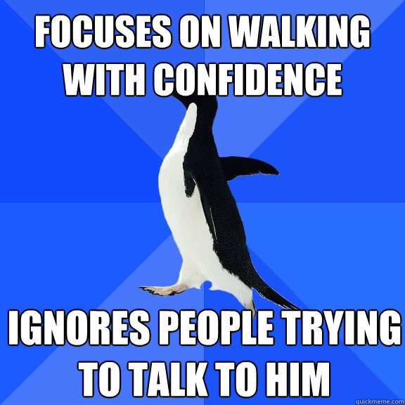 focuses on walking with confidence ignores people trying to talk to him - focuses on walking with confidence ignores people trying to talk to him  Socially Awkward Penguin