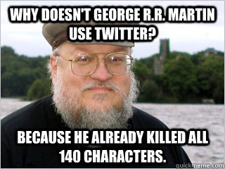 Why doesn't George R.R. Martin use Twitter? Because he already killed all 140 characters.  George RR Martin Meme