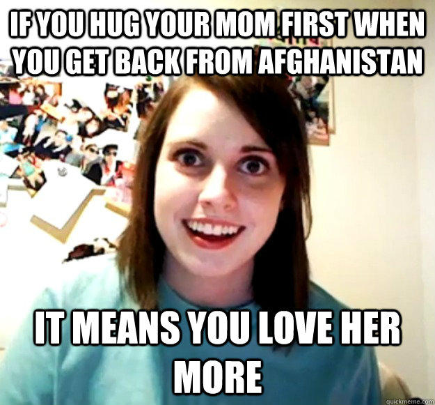 If you hug your Mom first when you get back from Afghanistan It means you love her more - If you hug your Mom first when you get back from Afghanistan It means you love her more  Overly Attached Girlfriend