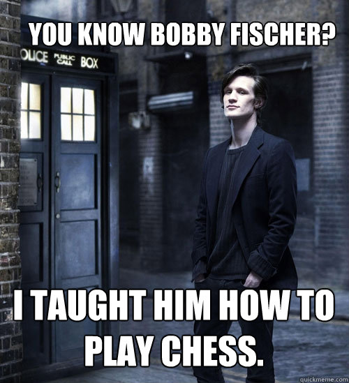 You know Bobby Fischer? I taught him how to play chess.