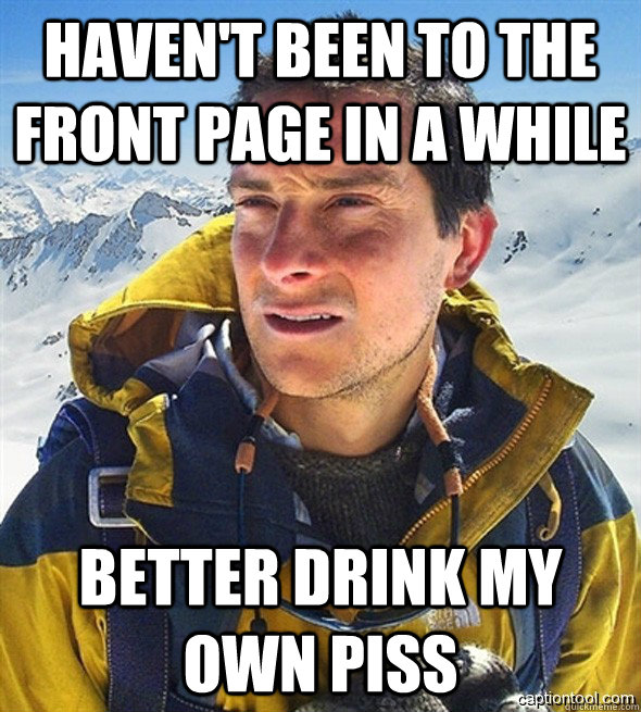 Haven't been to the front page in a while better drink my own piss