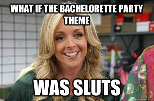 What If The Bachelorette Party Theme Was Sluts