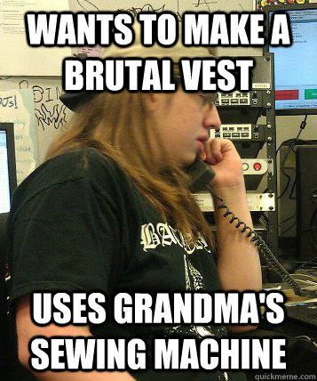 Wants to make a brutal vest Uses grandma's sewing machine - Wants to make a brutal vest Uses grandma's sewing machine  Misc