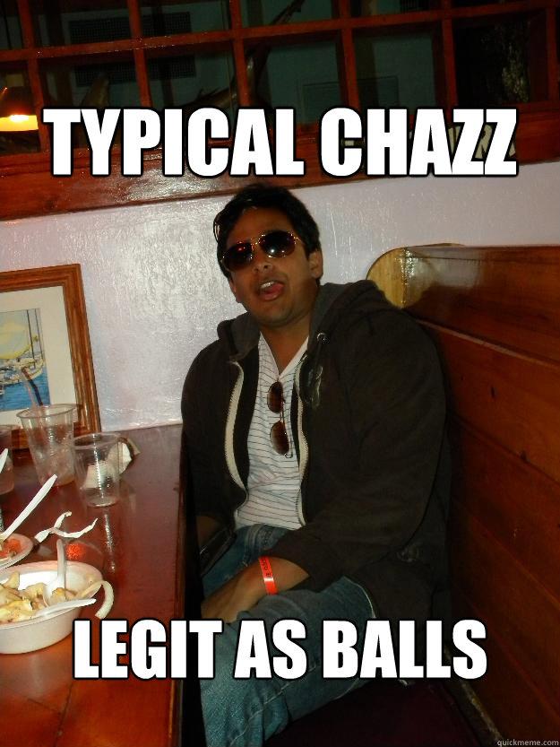 Typical Chazz Legit as balls  Douchebag
