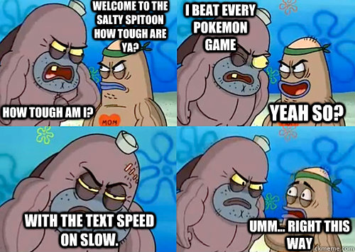 Welcome to the Salty Spitoon how tough are ya? HOW TOUGH AM I? I beat every pokemon game with the text speed on slow. Umm... Right this way Yeah so?