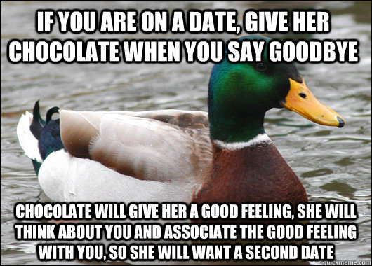 if you are on a date, give her chocolate when you say goodbye chocolate will give her a good feeling, she will think about you and associate the good feeling with you, so she will want a second date - if you are on a date, give her chocolate when you say goodbye chocolate will give her a good feeling, she will think about you and associate the good feeling with you, so she will want a second date  Actual Advice Mallard