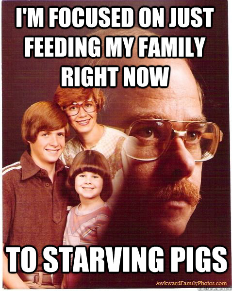 I'm focused on just feeding my family right now to starving pigs - I'm focused on just feeding my family right now to starving pigs  Vengeance Dad