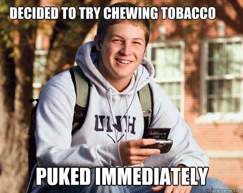 Decided to Try Chewing tobacco puked immediately - Decided to Try Chewing tobacco puked immediately  College Freshman