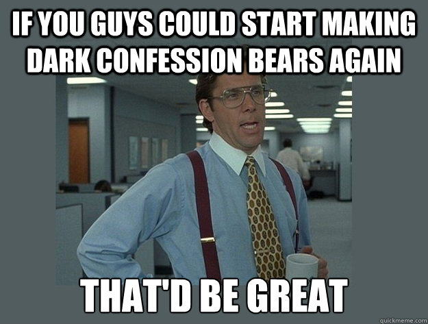 If you guys could start making dark confession bears again That'd be great - If you guys could start making dark confession bears again That'd be great  Office Space Lumbergh