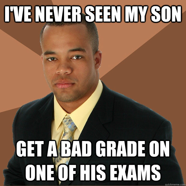 i've never seen my son get a bad grade on one of his exams - i've never seen my son get a bad grade on one of his exams  Successful Black Man
