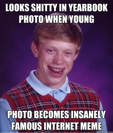 Looks shitty in yearbook photo when young Photo becomes insanely famous internet meme - Looks shitty in yearbook photo when young Photo becomes insanely famous internet meme  Bad Luck Brian