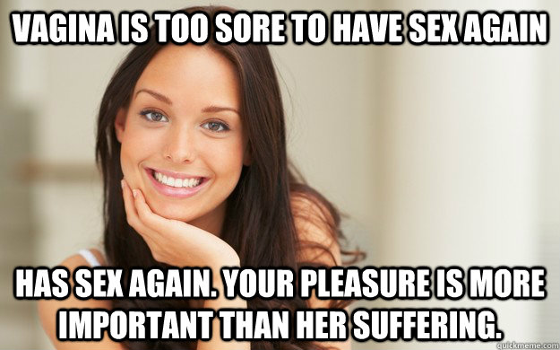 Vagina is too sore to have sex again has sex again. your pleasure is more important than her suffering.  - Vagina is too sore to have sex again has sex again. your pleasure is more important than her suffering.   Good Girl Gina
