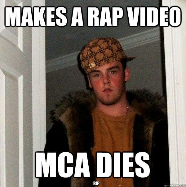 Makes a rap video MCA Dies  RIP   Scumbag Steve