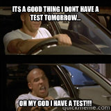 its a good thing i dont have a test tomorrow... oh my god i have a test!!!