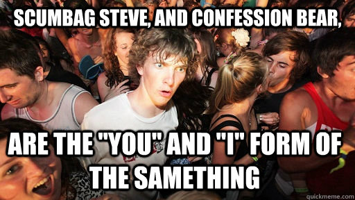 Scumbag Steve, and Confession bear, are the