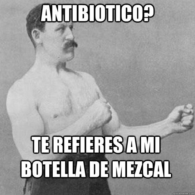 Antibiotico? te refieres a mi botella de mezcal - Antibiotico? te refieres a mi botella de mezcal  overly manly man
