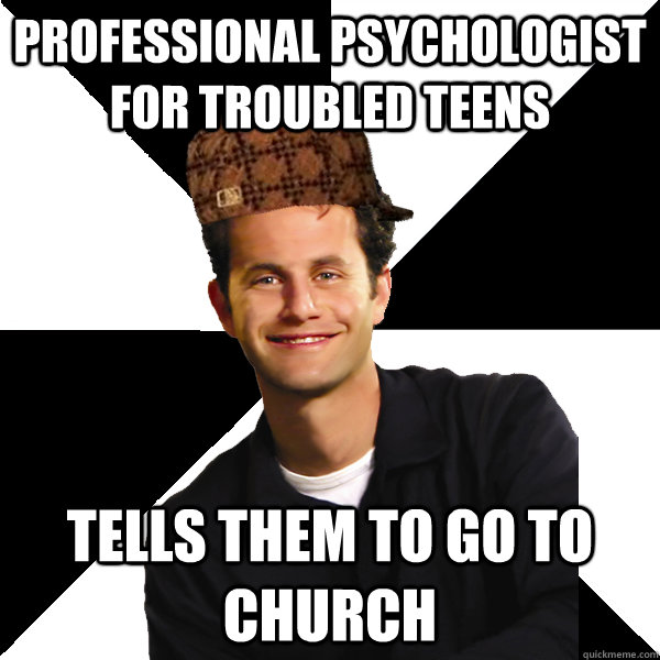professional psychologist for troubled teens tells them to go to church  Scumbag Christian
