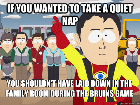 if you wanted to take a quiet nap you shouldn't have laid down in the family room during the bruins game - if you wanted to take a quiet nap you shouldn't have laid down in the family room during the bruins game  Captain Hindsight
