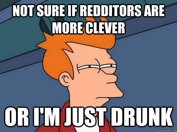 Not sure if redditors are more clever Or i'm just drunk - Not sure if redditors are more clever Or i'm just drunk  Futurama Fry