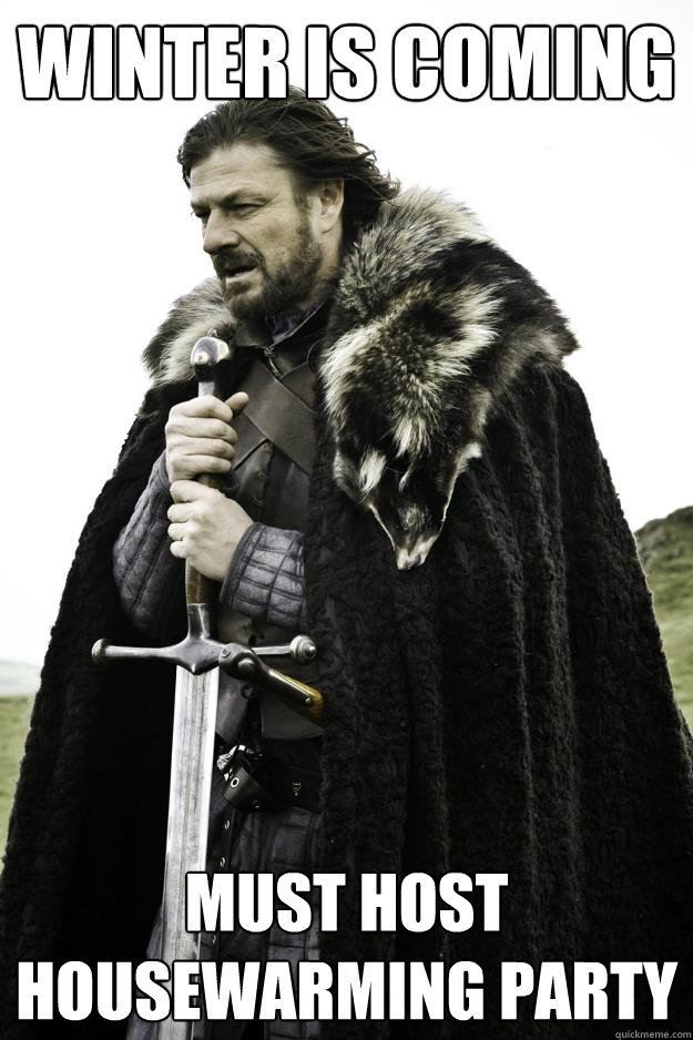 Winter Is Coming Must Host Housewarming Party Winter Is Coming