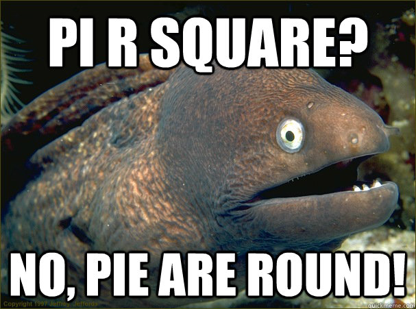 pi r square? no, pie are round! - pi r square? no, pie are round!  Bad Joke Eel