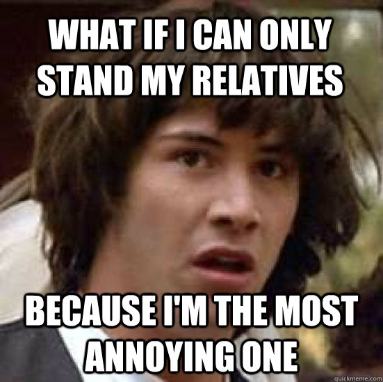 what if i can only stand my relatives because i'm the most annoying one  conspiracy keanu