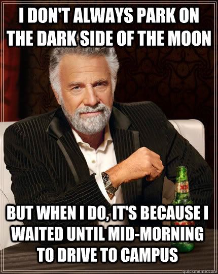 I don't always park on the dark side of the moon but when I do, it's because i waited until mid-morning to drive to campus - I don't always park on the dark side of the moon but when I do, it's because i waited until mid-morning to drive to campus  The Most Interesting Man In The World