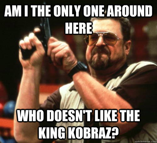 Am i the only one around here who doesn't like the king kobraz? - Am i the only one around here who doesn't like the king kobraz?  Am I The Only One Around Here