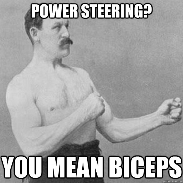 Power steering? you mean biceps - Power steering? you mean biceps  overly manly man