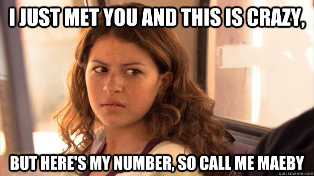 I just met you and this is crazy, but here's my number, so call me MAEBY  Call Me Maeby