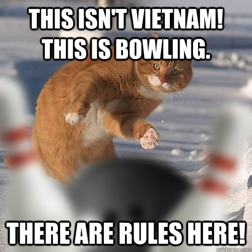 This isn't Vietnam! This is bowling.  There are rules here! - This isn't Vietnam! This is bowling.  There are rules here!  Cat Lebowski