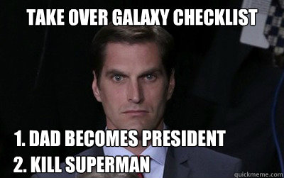 Take over galaxy checklist 1. Dad becomes president 2. Kill SUperman - Take over galaxy checklist 1. Dad becomes president 2. Kill SUperman  Menacing Josh Romney