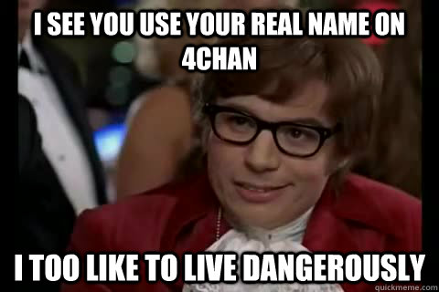 I see you use your real name on 4chan i too like to live dangerously - I see you use your real name on 4chan i too like to live dangerously  Dangerously - Austin Powers