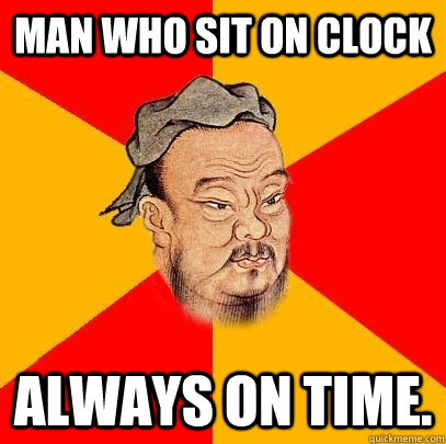 Man who sit on clock always on time. - Man who sit on clock always on time.  Confucius says