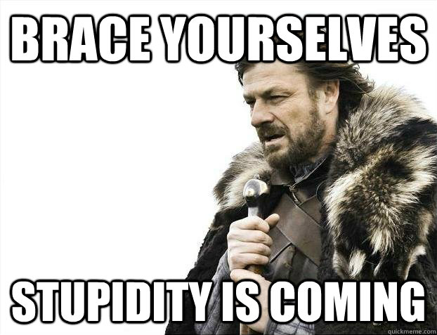 Brace yourselves Stupidity Is coming - Brace yourselves Stupidity Is coming  Misc