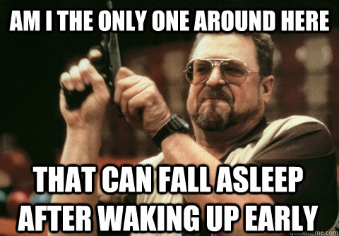 Am I the only one around here THAT CAN FALL ASLEEP AFTER WAKING UP EARLY - Am I the only one around here THAT CAN FALL ASLEEP AFTER WAKING UP EARLY  Am I the only one