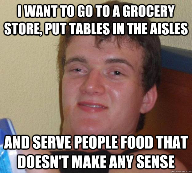 I want to go to a grocery store, put tables in the aisles and serve people food that doesn't make any sense - I want to go to a grocery store, put tables in the aisles and serve people food that doesn't make any sense  10 Guy