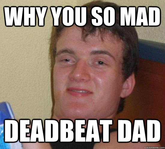 Deadbeat Dads be Like Why You so Mad Deadbeat Dad