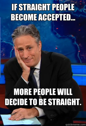 If straight people become accepted... more people will decide to be straight.  Condecending Jon Stewart