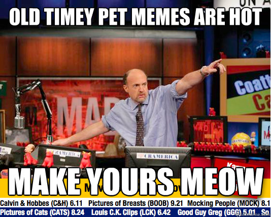 Old timey pet memes are hot Make yours meow - Old timey pet memes are hot Make yours meow  Mad Karma with Jim Cramer