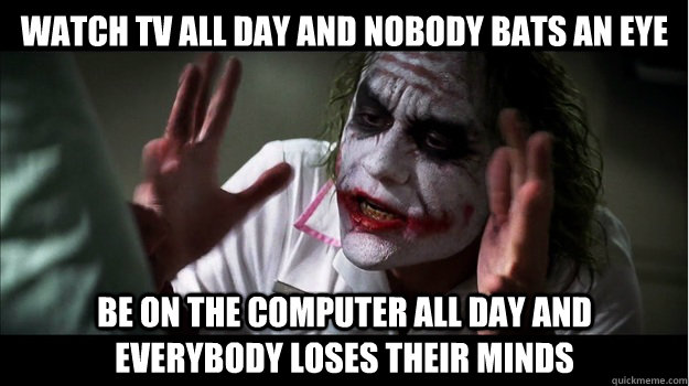 watch tv all day and nobody bats an eye be on the computer all day and everybody loses their minds - watch tv all day and nobody bats an eye be on the computer all day and everybody loses their minds  Joker Mind Loss