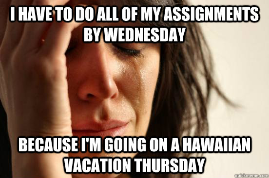I have to do all of my assignments by Wednesday Because I'm going on a Hawaiian vacation Thursday  - I have to do all of my assignments by Wednesday Because I'm going on a Hawaiian vacation Thursday   First World Problems