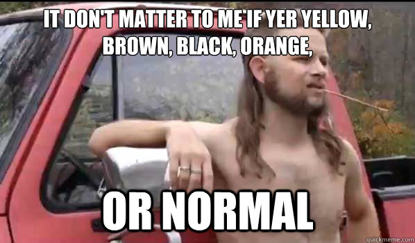 it don't matter to me if yer yellow, brown, black, orange, or normal - it don't matter to me if yer yellow, brown, black, orange, or normal  Almost Politically Correct Redneck