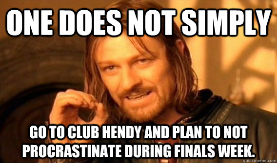 One does not simply go to club hendy and plan to not procrastinate during finals week.