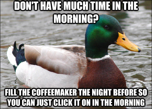Don't have much time in the morning? fill the coffeemaker the night before so you can just click it on in the morning - Don't have much time in the morning? fill the coffeemaker the night before so you can just click it on in the morning  Actual Advice Mallard