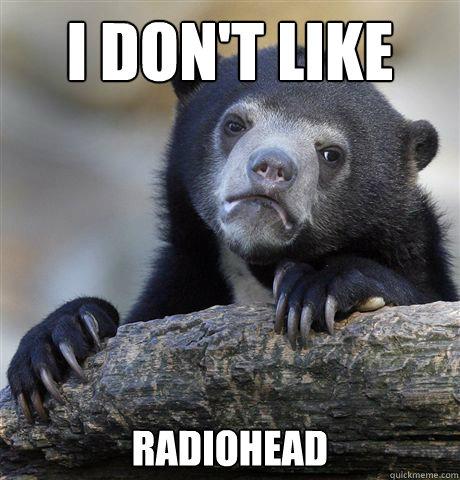 I don't like  radiohead - I don't like  radiohead  Confession Bear