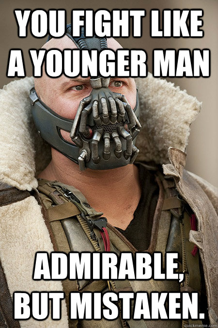 You fight like a younger man Admirable, but mistaken. - You fight like a younger man Admirable, but mistaken.  Bad Jokes Bane