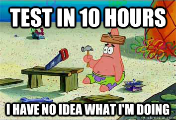 test in 10 hours I have no idea what i'm doing  I have no idea what Im doing - Patrick Star