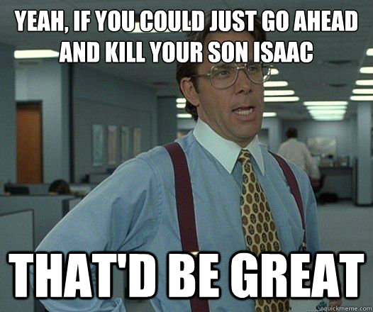 Yeah, if you could just go ahead and kill your son isaac That'd be great - Yeah, if you could just go ahead and kill your son isaac That'd be great  Lumbergh
